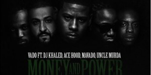 vado-money-power-dj-khaled-ace-hood-mavado-uncle-murda